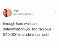 @continentlbkfst is way too real: Trey  @continentlbkfst  through hard work and  determination you too can owe  $40,000 in student loan debt @continentlbkfst is way too real