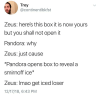 Pandora's Box: Trey  @continentlbkfst  Zeus: here's this box it is now yours  but you shall not open it  Pandora: why  Zeus: just cause  *Pandora opens box to reveala  smirnoff ice*  Zeus: Imao get iced loser  12/17/18, 6:43 PM Pandora's Box