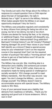 """Bad, cnn.com, and Future: Trey Gowdy just said a few things about the military in  response to a stupid question from a CNN reporter  about the ban of transgenders. He nails it:  Nobody has a """"right"""" to serve in the Military. Nobody.  What makes people think the Military is an equal  opportunity employer? Very far from it.  The Military uses prejudice regularly and consistently  to deny citizens from joining for being too old or too  young, too fat or too skinny, too tall or too short  Citizens are denied for having flat feet, or for missing  or additional fingers. Poor eyesight will disqualify you,  as well as bad teeth. Malnourished? Drug addiction?  Bad back? Criminal history? Low IQ? Anxiety? Phobias?  Hearing damage? Six arms? Hear voices in your head?  Self-identify as a Unicorn? Need a special access  ramp for your wheelchair? Can't run the required  course in the required time? Can't do the required  number of pushups? Not really a """"morning person"""" and  refuse to get out of bed before noon? All can be  reasons for denial  The Military has one job. War. Anything else is a  distraction and a liability. Did someone just scream  """"That isn't Fair""""? War is VERY unfair, there are no  exceptions made for being special or challenged or  socially wonderful. YOU change yourself to meet  Military standards.. Not the other way around. I say  again: You don't change the Military... you must  change yourself. The Military doesn't need to  accommodate anyone with special issues. The Military  needs to Win Wars.  If any of your personal issues are a liability that  detracts from readiness or lethality... Thank you for  applying and good luck in future endeavors. Who's  next in line?"""