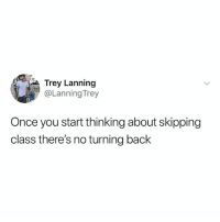 Memes, Queen, and Back: Trey Lanning  @Lanning Trey  Once you start thinking about skipping  class there's no turning back :-) ALSO ADD ME ON LEAGUE MY USER IS RANCH QUEEN