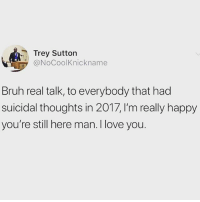Bruh, Love, and Memes: Trey Sutton  @NoCoolKnickname  Bruh real talk, to everybody that had  suicidal thoughts in 2017, I'm really happy  you're still here man. I love you. Be proud of how far you've come last year. If you felt suicidal and you're reading this now, you should be proud of yourself.