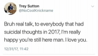 Bruh, Love, and I Love You: Trey Sutton  @NoCoolKnickname  Bruh real talk, to everybody that had  suicidal thoughts in 2017, I'm really  happy you're still here man. I love you.  12/31/17, 11:42 <p>Love all of you guys, hope it gets better</p>