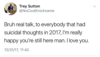 """Bruh, Love, and I Love You: Trey Sutton  @NoCoolKnickname  Bruh real talk, to everybody that had  suicidal thoughts in 2017, I'm really  happy you're still here man. I love you.  12/31/17, 11:42 <p>I wanted to share this on this sub. Keep on staying strong! via /r/wholesomememes <a href=""""http://ift.tt/2Ew5kEP"""">http://ift.tt/2Ew5kEP</a></p>"""