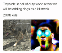 Dogs, Memes, and Call of Duty: Treyarch: In call of duty world at war we  will be adding dogs as a killstreak  2008 kids:  G:PolarSaurusRex This was the earliest game that I remember getting on day release and I find it hard to believe it's been 10 years