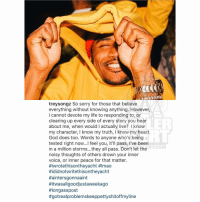 From the desk of TreySongz: treysongz So sorry for those that believe  everything without knowing anything. However,  I cannot devote my life to responding to, or  clearing up every side of every story you hear  about me, when would l actually live? know  my character, I know my truth, l know my heart.  God does too. Words to anyone who's being  tested right now...l feel you, it'll pass, i've been  RT COM  in a million storms...they all pass. Don't let the  noisy thoughts of others drown your inner  voice, or inner peace for that matter.  Hiwrotethisontheyacht #lmao  Hididnotwritethisontheyacht  #aintersgonnaaint  Hitwasallgoodjustaweekago  #longasspost  #gotreal problemskeeppettyshitoffmyline From the desk of TreySongz