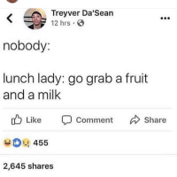 Milk, Fruit, and Comment: Treyver Da Sean  12 hrs.  nobody:  lunch lady: go grab a fruit  and a milk  u Like  Comment Share  455  2,645 shares