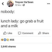 Fucking, Memes, and Kids: Treyver Da'Sean  12 hrs  nobody  lunch lady: go grab a fruit  and a milk  u Like Comment  Share  455  2,645 shares Whoever made kids drink Milk with hamburgers is a fucking psychopath