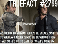 LOL the bromance is reaaaal walkingdead thewalkingdead twd: TRI EFACT #2769  TWDTRUEFACTS  ACCORDING TO NORMAN REEDUS, HE SNEAKS SCRIPTS  TO ANDREW LINCOLN (SINCE HIS DEPARTURE FROM  TWD) SO HE'S UP TO DATE ON WHATS GOING ON LOL the bromance is reaaaal walkingdead thewalkingdead twd