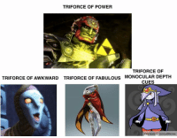 If some of the other villains were destined to carry the Triforce... (OC) - Nabooru: TRI FORCE OF POWER  TRI FORCE OF  MONOCULAR DEPTH  TRIFORCE OF AWKWARD TRIFORCE OF FABULOUS  CUES  www.facebookcom/LOZMomes If some of the other villains were destined to carry the Triforce... (OC) - Nabooru