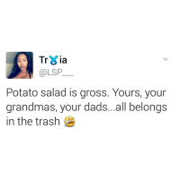 Dad, Trash, and Goal: Tria  @LSP  Potato salad is gross. Yours, your  grandmas, your dad...all belongs  in the trash My goal today is to trigger as many ppl as humanly possible. 😂😂😂😂😂😂