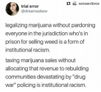 "Bodies , Drugs, and Jail: trial error  @dreamaskew  legalizing marijuana without pardoning  everyone in the jurisdiction who's in  prison for selling weed is a form of  institutional racisnm  taxing marijuana sales without  allocating that revenue to rebuilding  communities devastating by ""drug  war policing is institutional racism Word preach 🗣💯 Repost @sonsandbros: 🐸☕️ Can we talk about this?! With the legalization of marijuana in more and more states, many are excited about the economic growth that could tag along. But what happens when those businesses will be making money for activity that landed generations of Black and Brown bodies in jail and prison? Shouldn't those most impacted by decades of the failed ""war on drugs"" get a shot at re-entering that business now that there's legal ways to do so? 🤔 RiseUpAsOne StayLoud InstitutionalRacism SchoolsNotPrisons Justice4All CannabisJustice"