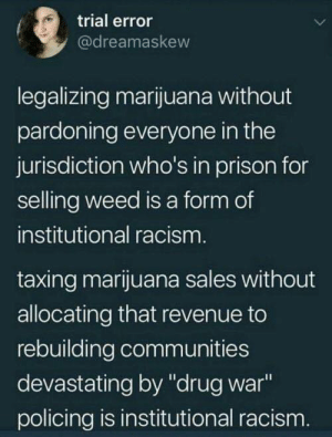 "revenue: trial error  @dreamaskew  legalizing marijuana without  pardoning everyone in the  jurisdiction who's in prison for  selling weed is a form of  institutional racism  taxing marijuana sales without  allocating that revenue to  rebuilding communities  devastating by ""drug war  policing is institutional racism"