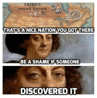 Shame Meme: TRIBES  INDIAN NATION  THAT A NICE NATION YOU GOT THERE  BE A SHAME IF SOMEONE  DISCOVERED IT