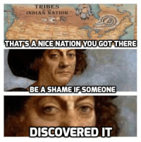 TRIBES  INDIAN NATION  THATS A NICE NATION YOU GOT THERE  BE A SHAME IF SOMEONE  DISCOVERED IT Imperialism <3