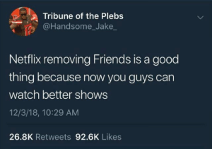 Y'all need to move on.: Tribune of the Plebs  @Handsome_Jake_  Netflix removing Friends is a good  thing because now you guys can  watch better shows  12/3/18, 10:29 AM  26.8K Retweets 92.6K Likes Y'all need to move on.