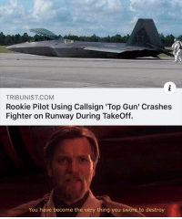 top gun: TRIBUNIST COM  Rookie Pilot Using Callsign 'Top Gun' Crashes  Fighter on Runway During TakeOff.  You have become the very thing you swore to destroy