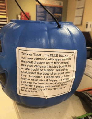 "Just wanted to share :)): Trick or Treat....the BLUE BUCKET  you see someone who appears be  an adult dressed up to trick or treat  this year carrying this blue bucket, he  or she could be autistic. While they  could have the body of an adult, they  love Halloween. Please help us Kee  his/her spirit alive & happy. So when  you see the blue bucket share a piece  of candy. Spread awareness! These  precious people are not ""too big"" to  trick or treat Just wanted to share :))"