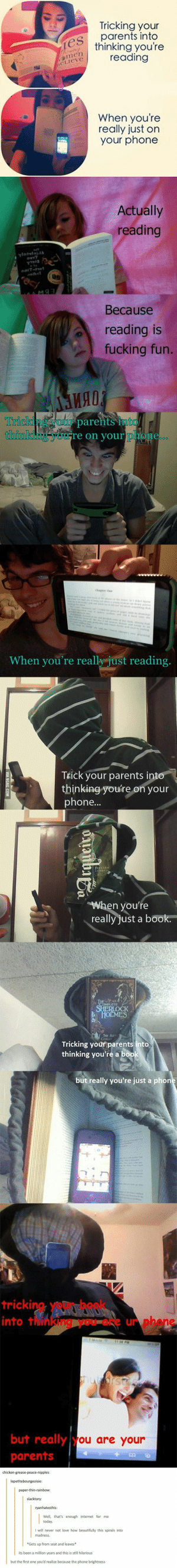 I love how this spirals into the madness that is Tumblr- true story bahahaha: Tricking your  parents into  hinking you're  reading  When youre  really just on  your phone  Actually  ding  Because  reading is  fucking fun.  ия!  Trick  e on your  When yoù're really just reading,  TEick your parents  thinking you're on your  phone...  n you  really just a book.  Tricking your parents into  thinking you're a  but really you're just a  trickin  into t  ur  but really  parentsO  ou are your I love how this spirals into the madness that is Tumblr- true story bahahaha