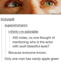 Apple, Candy, and Memes: tricky sp8:  superwhohanni  i-think-i-m-adorable:  450 notes, no one thought of  mentioning who is the actor  with such beautiful eyes?  Because everyone knows.  Only one man has candy apple green supernatural spn spnfamily castiel mishacollins cockles destiel deanwinchester samwinchester marksheppard crowley jensenackles jaredpadalecki winchester sabriel twistandshout osricchau superwholock bobbysinger teamfreewill fandom markpellegrino impala casifer alwayskeepfighting akf tumblr robbenedict chuckshurley spncast