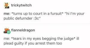 """Lawyer, Judge, and Furries: trickytwitch  me: *turns up to court in a fursuit* """"hi I'm your  public defurnder :3c""""  flanneldragon  me: *tears in my eyes begging the judge* ill  plead guilty if you arrest them too Lawyer furries"""