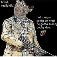 Dumb, Imgur, and Scooby: tried,  really did  but a nigga  , gotta do what  dooby doo.  ou  he gotta scooby Sum dumb for my Imgur frens