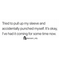 Funny, Memes, and Okay: Tried to pull up my sleeve and  accidentally punched myself. It's okay,  I've had it coming for some time now.  @sarcasm_only SarcasmOnly