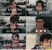 Dude, Omg, and Twins: Triend  you know the  Dolan Twins? omg yess!!  friend  me  medianDolan  dude,l  hate them  so much  policeman.  me  so ll  from the buildina?  she just fa  yup!