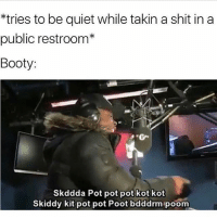 Booty, Funny, and Memes: *tries to be quiet while takin a shit in a  public restroom*  Booty:  Skddda Pot pot pot kot kot  Skiddy kit pot pot Poot bdddrmipoom Irma done pulled up on me gonna keep posting memes till my phone dies @no_chillbruh