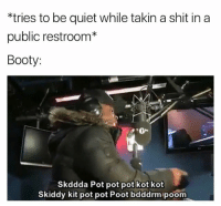 Booty, Funny, and Shit: *tries to be quiet while takin a shit in a  public restroom*  Booty  20-  Skddda Pot pot pot kot kot  Skiddy kit pot pot Poot bdddrm poom Lmfao