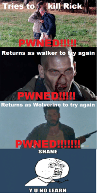 Wolverine, Shane, and Walker: Tries to iil-Rick.  Returns as walker to ty agaiin  PWNED!  I00  Returns as Wolverine to try again  PWNED!II!  SHANE  YUNO LEARN <p>Its just not happening for ya pal -OCA</p>