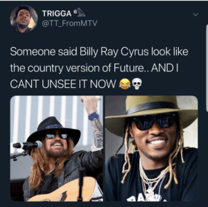 Billy Ray Hendrix: TRIGGA  @TT_FromMTV  Someone said Billy Ray Cyrus look like  the country version of Future.. ANDI  CANT UNSEE IT NOW  AX  KeroA Billy Ray Hendrix