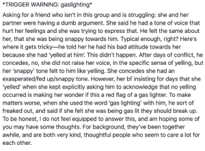 How is this gaslighting...: *TRIGGER WARNING: gaslighting*  Asking for a friend who isn't in this group and is struggling: she and her  partner were having a dumb argument. She said he had a tone of voice that  hurt her feelings and she was trying to express that. He felt the same about  her, that she was being snappy towards him. Typical enough, right? Here's  where it gets tricky-he told her he had his bad attitude towards her  because she had 'yelled at him. This didn't happen. After days of conflict, he  concedes, no, she did not raise her voice, in the specific sense of yelling, but  her 'snappy' tone felt to him like yelling. She concedes she had an  exasperated/fed up/snappy tone. However, her bf insisting for days that she  'yelled' when she kept explicitly asking him to acknowledge that no yelling  occurred is making her wonder if this a red flag of a gas lighter. To make  matters worse, when she used the word 'gas lighting' with him, he sort of  freaked out, and said if she felt she was being gas lit they should break up  To be honest, I do not feel equipped to answer this, and am hoping some of  you may have some thoughts. For background, they've been together  awhile, and are both very kind, thoughtful people who seem to care a lot for  each other. How is this gaslighting...