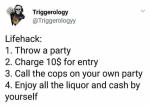 Party, Business, and All The: Triggerology  @Triggerologyy  Lifehack:  1. Throw a party  2. Charge 10$ for entry  3. Call the cops on your own party  4. Enjoy all the liquor and cash by  yourself Business man