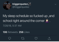 School, Schedule, and Sleep: triggerquotez  @triggerquotez  My sleep schedule so fucked up ,and  school right around the corner  7/28/18, 5:37 AM  106 Retweets 256 Likes