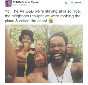 What GREAT neighbors! by icantseeimasian MORE MEMES: Trill DeGrasse Tyson  @STEFisDOPE  t Follow  Yo! The Air B&B we're staying at is so nice,  the neighbors thought we were robbing the  place & called the cops!  DOPE What GREAT neighbors! by icantseeimasian MORE MEMES