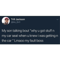 "Memes, Sorry, and Wshh: Trill Jackson  @lm_On1  My son talking bout ""why u got stuff n  my car seat when u knew i was getting n  the car "" Lmaoo my fault boss Sorry boss! 😂🤦‍♂️ WSHH"