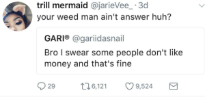 Huh, Money, and Shit: trill mermaid @jarieVee_ 3d  your weed man ain't answer huh?  GARI® @gariidasnail  Bro I swear some people don't like  money and that's fine  29 t6,12 9,524 Hate it when that shit happens