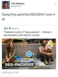 "<p>First they came for Brooklyn, and I did not speak out (via /r/BlackPeopleTwitter)</p>: Trill Withers  @TylerlAm  Dawg they gentrified BEGGING I seen it  all  AJ+ @ajplus  Thailand is sick of ""beg-packers"" - Western  backpackers who beg for money  BEG-PACKERS  1:09  27/07/2017, 21:43 <p>First they came for Brooklyn, and I did not speak out (via /r/BlackPeopleTwitter)</p>"