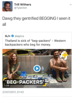 "First they came for Brooklyn, and I did not speak out: Trill Withers  @TylerlAm  Dawg they gentrified BEGGING I seen it  all  AJ+ @ajplus  Thailand is sick of ""beg-packers"" - Western  backpackers who beg for money  BEG-PACKERS  1:09  27/07/2017, 21:43 First they came for Brooklyn, and I did not speak out"