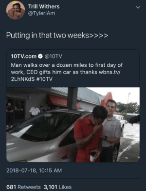 Thanks for the whip, suckas: Trill Withers  @TylerlAm  Putting in that two weeks>>>>  10TV.com @10TV  Man walks over a dozen miles to first day of  work, CEO gifts him car as thanks wbns.tv/  2LhNKdS #10TV  2018-07-18, 10:15 AM  681 Retweets 3,101 Likes Thanks for the whip, suckas