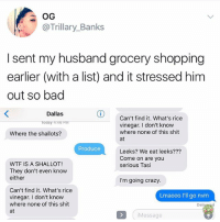 Bad, Crazy, and Facetime: @Trillary_Banks  I sent my husband grocery shopping  earlier (with a list) and it stressed him  out so bad  Dallas  Can't find it. What's rice  vinegar. I don't knovw  where none of this shit  at  Where the shallots?  Produce  Leeks? We eat leeks???  Come on are you  serious Tasi  WTF IS A SHALLOT!  They don't even know  either  I'm going crazy  Can't find it. What's rice  vinegar. I don't know  where none of this shit  at  Lmaooo l'll go nvm  Delivesed  iMessage Just FaceTime while u are there fam 🥗❤️