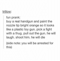 { funnytumblr textposts funnytextpost tumblr funnytumblrpost tumblrfunny followme tumblrfunny textpost tumblrpost haha shoutout}: trillow:  fun prank:  buy a real handgun and paint the  nozzle tip bright orange so it looks  like a plastic toy gun. pick a fight  with a thug. pull out the gun. he will  laugh. shoot him. he will die  (side note: you will be arrested for  this) { funnytumblr textposts funnytextpost tumblr funnytumblrpost tumblrfunny followme tumblrfunny textpost tumblrpost haha shoutout}