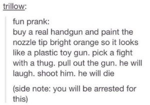 Very fun prank!omg-humor.tumblr.com: trillow:  fun prank:  buy a real handgun and paint the  nozzle tip bright orange so it looks  like a plastic toy gun. pick a fight  with a thug. pull out the gun. he will  laugh. shoot him. he will die  (side note: you will be arrested for  this) Very fun prank!omg-humor.tumblr.com
