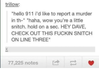 """Trillow: trillow:  """"hello 911 i d like to report a murder  in th  haha, wow you're a little  snitch. hold on a sec. HEY DAVE,  CHECK OUT THIS FUCKIN SNITCH  ONLINE THREE""""  77,225 notes"""
