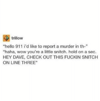 """i'm really ill i should not have gone out today shit: trillow  """"hello 911 i'd like to report a murder in th-""""  """"haha, wow you're a little snitch. hold on a sec.  HEY DAVE, CHECK OUT THIS FUCKIN SNITCH  ONLINE THREE"""" i'm really ill i should not have gone out today shit"""