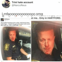 No one will believe us when we tell them about the stories from 2017: Trini hate account  y @NarcoReus  Lmfaoooo000000ooo oma  st me. Only in HARTFORD.  Wil Rivera  4hrs .  This cop Ben harassing me for a while. I told him let's throw  hands nigga... I respect the guy he threw down with me and  didn't arrest me.. Only in HARTFORD. No one will believe us when we tell them about the stories from 2017