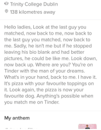 Old Tinder Spice: Trinity College Dublin  138 kilometres away  Hello ladies, Look at the last guy you  matched, now back to me, now back to  the last guy you matched, now back to  me. Sadly, he isn't me but if he stopped  leaving his bio blank and had better  pictures, he could be like me. Look down,  now back up. Where are you? You're on  Tinder with the man of your dreams.  What's in your hand, back to me. I have it.  It's pizza with your favourite toppings on  it. Look again, the pizza is now your  favourite dog. Anything's possible when  you match me on Tinder.  My anthem Old Tinder Spice