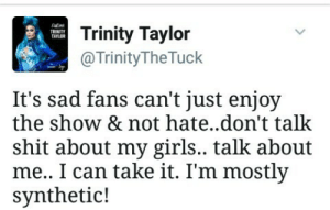 Girls, Love, and Shit: Trinity Taylor  @TrinityTheTuck  TRINITY  TAYLOR  It's sad fans can't just enjoy  the show & not hate..don't talk  shit about my girls.. talk about  me.. I can take it. I'm mostly  synthetic! trixievelour: i honestly love her 😂