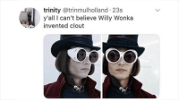 Willy Wonka: trinity @trinmulholland 23s  y'all I can't believe Willy Wonka  invented clout