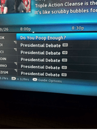 Funny, Poop, and Debate: Triple Action cleanse is the  9/26  It's like scrubby bubbles for  8:30p  8:00p  Do You Poop Enough?  OK  Presidential Debate HD  Presidential Debate HD  CI  Presidential Debate CD  DIN  WHO  Presidential Debate HD  Presidential Debate HD  12hrs D 12hrs a Guide Options Nothing but shit on TV tonight